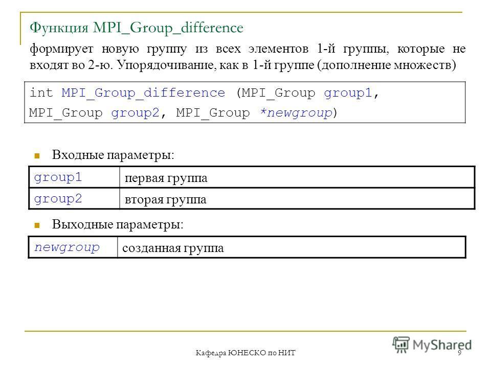 Кафедра ЮНЕСКО по НИТ 9 Функция MPI_Group_difference group1 первая группа group2 вторая группа int MPI_Group_difference (MPI_Group group1, MPI_Group group2, MPI_Group *newgroup) Входные параметры: Выходные параметры: newgroup созданная группа формиру