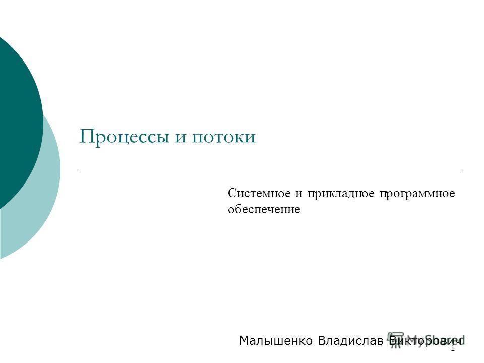 1 Процессы и потоки Системное и прикладное программное обеспечение Малышенко Владислав Викторович