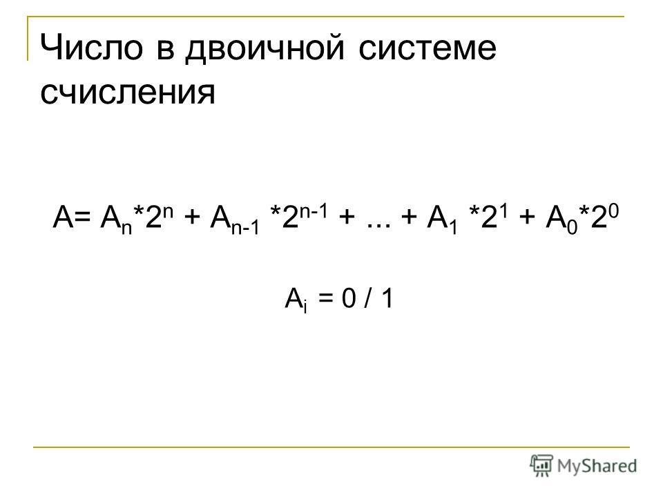 Число в двоичной системе счисления A= A n *2 n + A n-1 *2 n-1 +... + A 1 *2 1 + A 0 *2 0 A i = 0 / 1