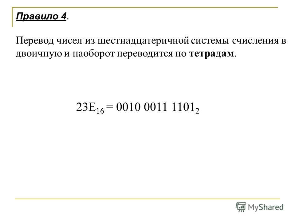 Правило 4. Перевод чисел из шестнадцатеричной системы счисления в двоичную и наоборот переводится по тетрадам. 23E 16 = 0010 0011 1101 2