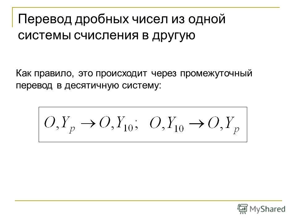 Перевод дробных чисел из одной системы счисления в другую Как правило, это происходит через промежуточный перевод в десятичную систему: