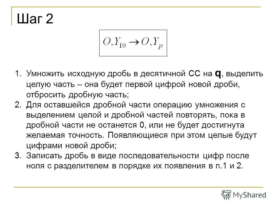 Шаг 2 1.Умножить исходную дробь в десятичной СС на q, выделить целую часть – она будет первой цифрой новой дроби, отбросить дробную часть; 2.Для оставшейся дробной части операцию умножения с выделением целой и дробной частей повторять, пока в дробной