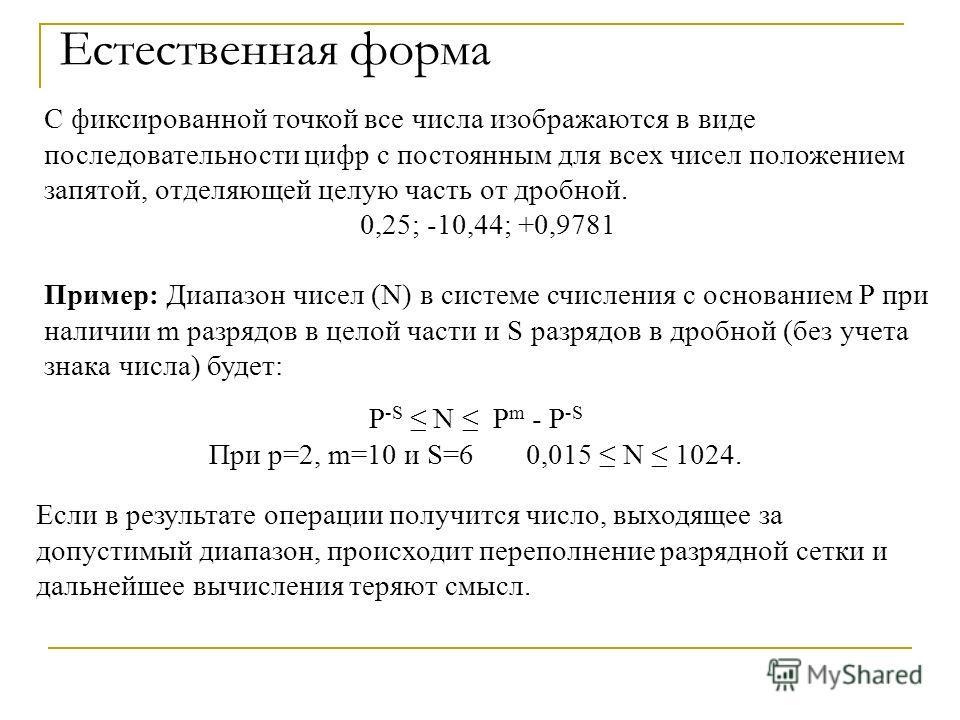 Естественная форма P -S N Р m - P -S При р=2, m=10 и S=6 0,015 N 1024. Если в результате операции получится число, выходящее за допустимый диапазон, происходит переполнение разрядной сетки и дальнейшее вычисления теряют смысл. С фиксированной точкой