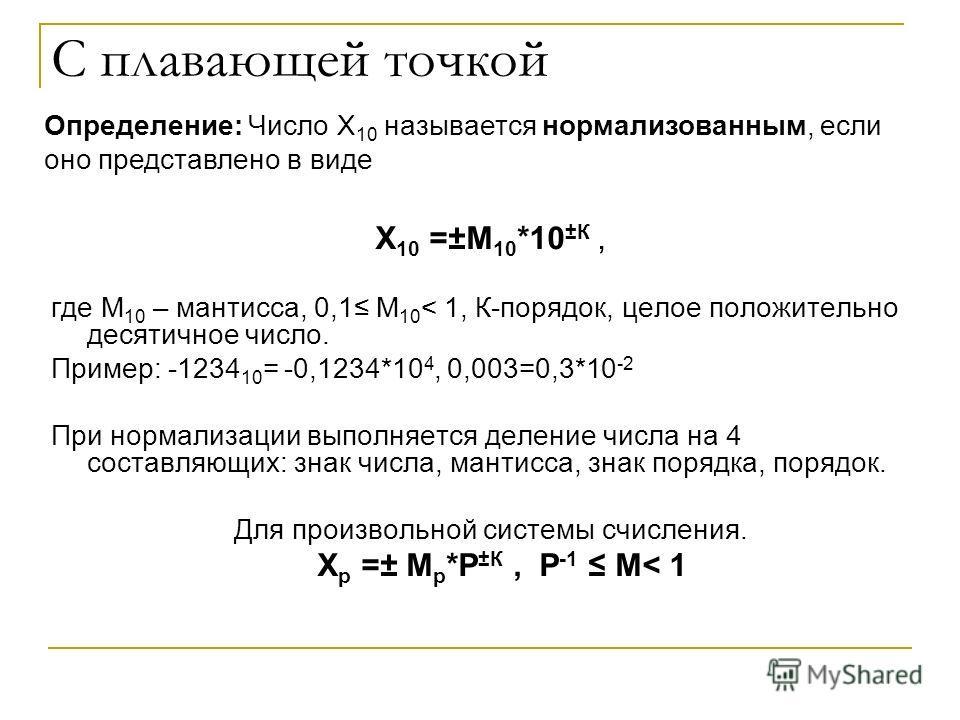 С плавающей точкой Х 10 =±М 10 *10 ±К, где М 10 – мантисса, 0,1 М 10 < 1, К-порядок, целое положительно десятичное число. Пример: -1234 10 = -0,1234*10 4, 0,003=0,3*10 -2 При нормализации выполняется деление числа на 4 составляющих: знак числа, манти