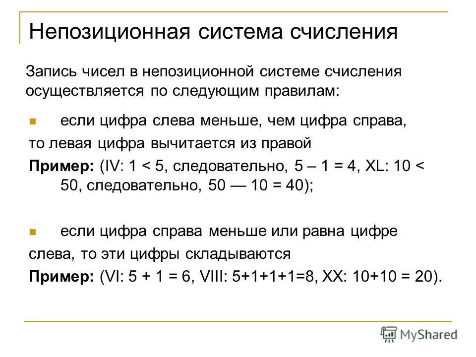 Запись чисел в непозиционной системе счисления осуществляется по следующим правилам: если цифра слева меньше, чем цифра справа, то левая цифра вычитается из правой Пример: (IV: 1 < 5, следовательно, 5 – 1 = 4, ХL: 10 < 50, следовательно, 50 10 = 40);