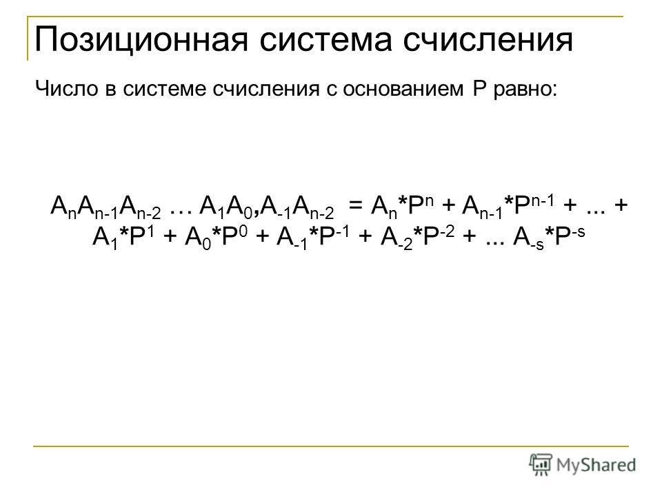 Позиционная система счисления Число в системе счисления с основанием P равно: A n A n-1 A n-2 … A 1 A 0,A -1 A n-2 = А n *P n + A n-1 *P n-1 +... + A 1 *P 1 + А 0 *P 0 + A -1 *P -1 + А -2 *P -2 +... А -s *P -s
