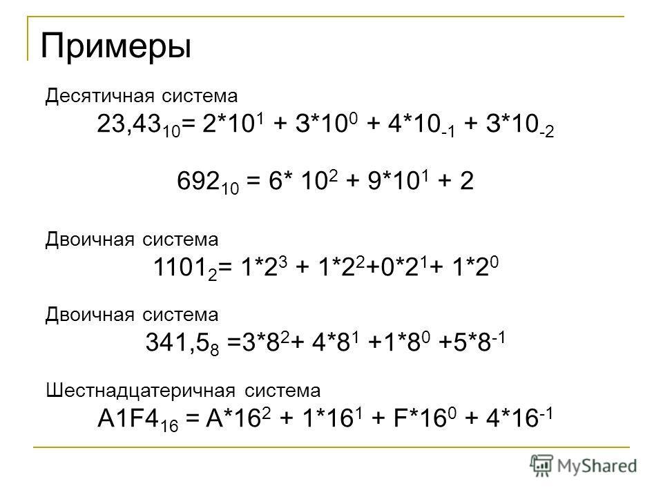 Примеры Десятичная система 23,43 10 = 2*10 1 + З*10 0 + 4*10 -1 + З*10 -2 692 10 = 6* 10 2 + 9*10 1 + 2 Двоичная система 1101 2 = 1*2 3 + 1*2 2 +0*2 1 + 1*2 0 Двоичная система 341,5 8 =3*8 2 + 4*8 1 +1*8 0 +5*8 -1 Шестнадцатеричная система A1F4 16 =