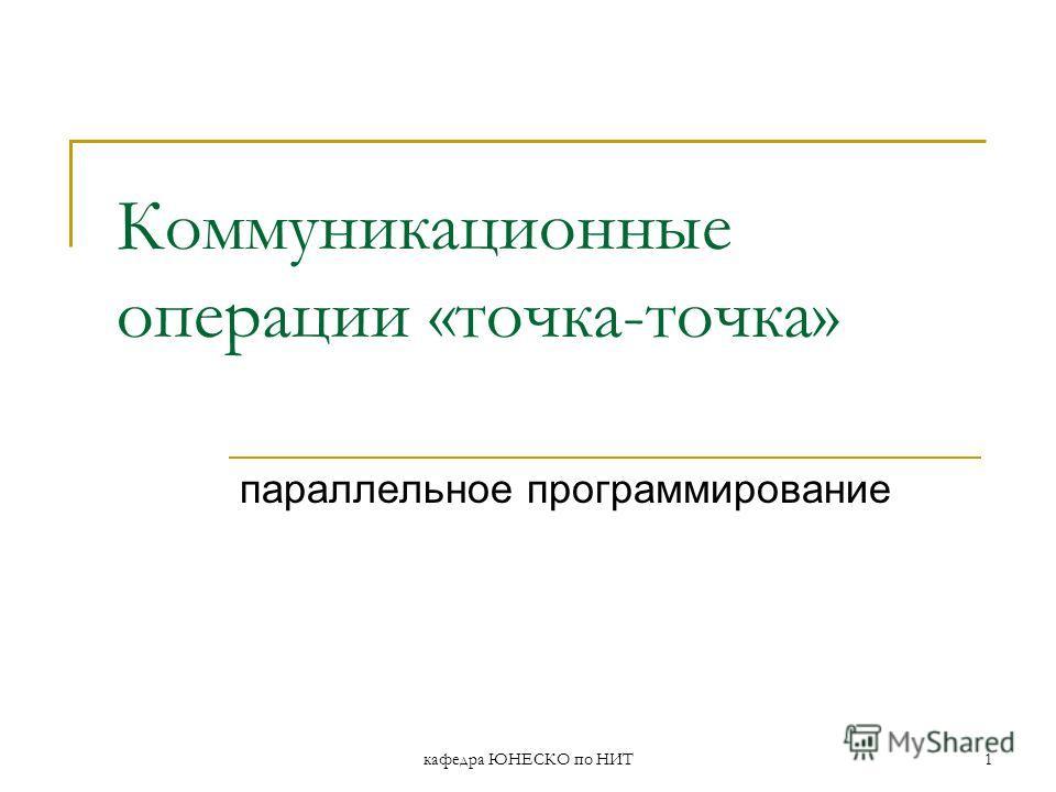 кафедра ЮНЕСКО по НИТ1 Коммуникационные операции «точка-точка» параллельное программирование