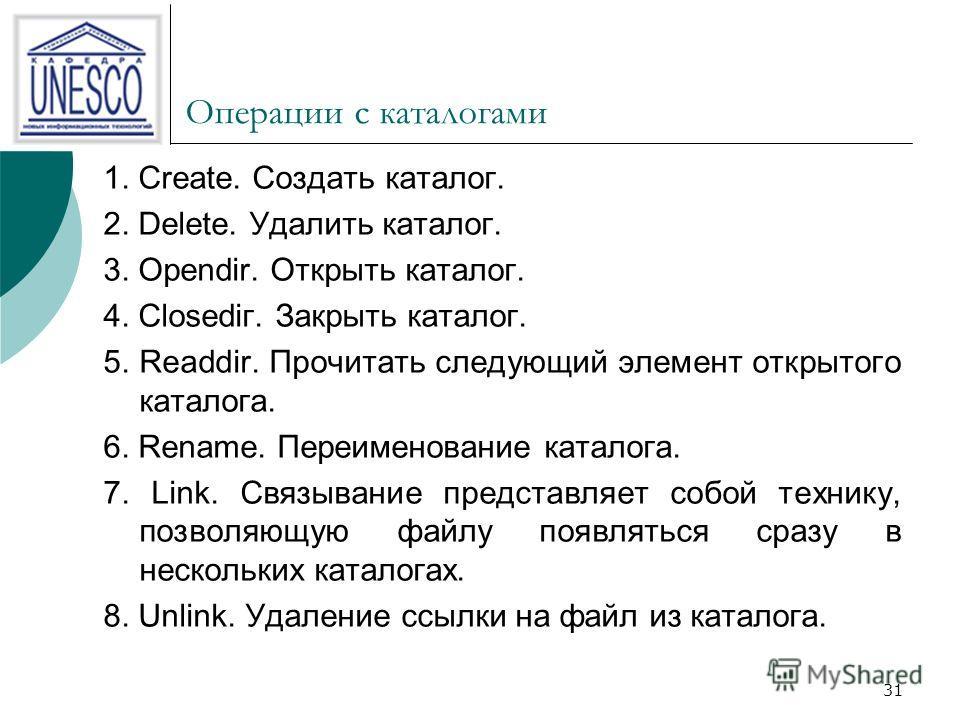 31 Операции с каталогами 1. Create. Создать каталог. 2. Delete. Удалить каталог. 3. Opendir. Открыть каталог. 4. Closediг. Закрыть каталог. 5. Readdir. Прочитать следующий элемент открытого каталога. 6. Rename. Переименование каталога. 7. Link. Связы