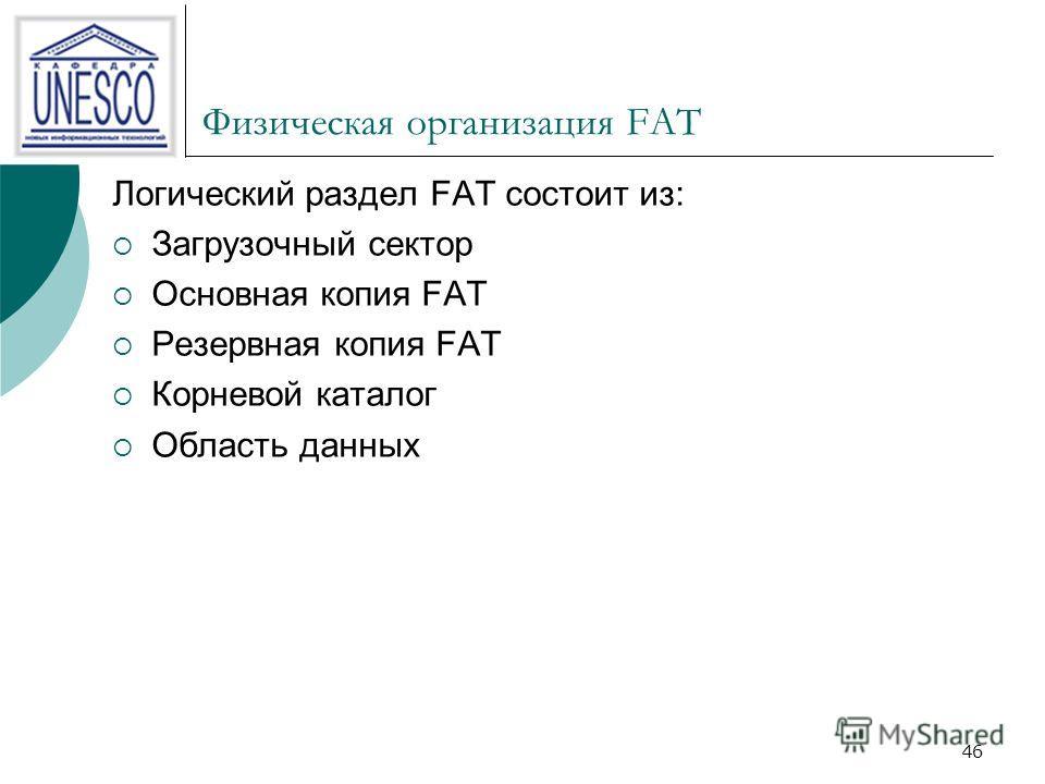 46 Физическая организация FAT Логический раздел FAT состоит из: Загрузочный сектор Основная копия FAT Резервная копия FAT Корневой каталог Область данных