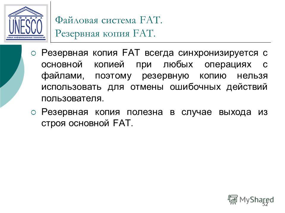 52 Файловая система FAT. Резервная копия FAT. Резервная копия FAT всегда синхронизируется с основной копией при любых операциях с файлами, поэтому резервную копию нельзя использовать для отмены ошибочных действий пользователя. Резервная копия полезна