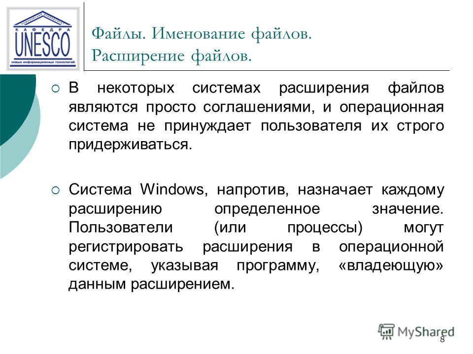 8 Файлы. Именование файлов. Расширение файлов. В некоторых системах расширения файлов являются просто соглашениями, и операционная система не принуждает пользователя их строго придерживаться. Система Windows, напротив, назначает каждому расширению оп