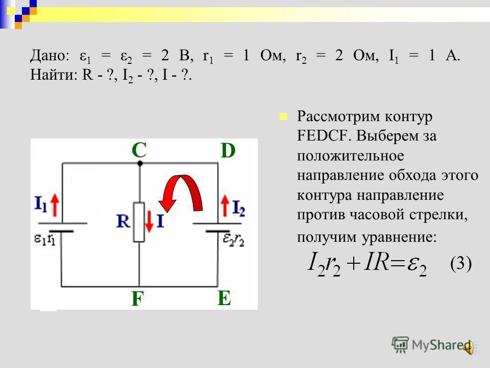 Применим второе правило Кирхгофа к замкнутому контуру ABCFA, выбрав за положительное направление обхода контура ABCFA направление по часовой стрелке, запишем уравнение по второму правилу Кирхгофа:второе правило Кирхгофа (2) Дано: ε 1 = ε 2 = 2 В, r 1