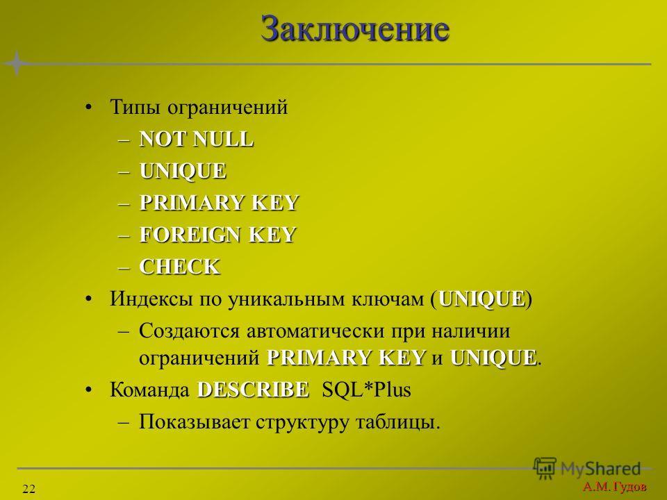 А.М. Гудов 22Заключение Типы ограничений –NOT NULL –UNIQUE –PRIMARY KEY –FOREIGN KEY –CHECK UNIQUEИндексы по уникальным ключам (UNIQUE) PRIMARY KEYUNIQUE –Создаются автоматически при наличии ограничений PRIMARY KEY и UNIQUE. DESCRIBEКоманда DESCRIBE