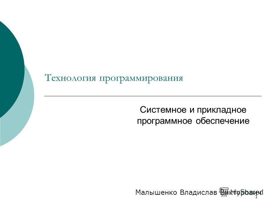 1 Технология программирования Системное и прикладное программное обеспечение Малышенко Владислав Викторович