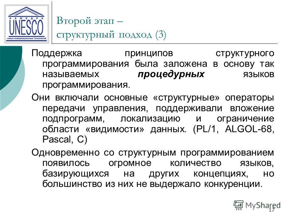 17 Второй этап – структурный подход (3) Поддержка принципов структурного программирования была заложена в основу так называемых процедурных языков программирования. Они включали основные «структурные» операторы передачи управления, поддерживали вложе