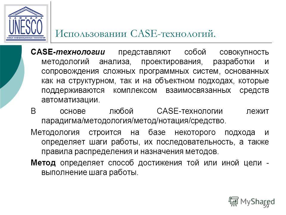 59 Использовании CASE-технологий. CASE-технологии представляют собой совокупность методологий анализа, проектирования, разработки и сопровождения сложных программных систем, основанных как на структурном, так и на объектном подходах, которые поддержи
