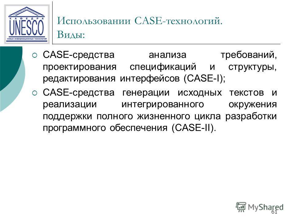 61 Использовании CASE-технологий. Виды: CASE-средства анализа требований, проектирования спецификаций и структуры, редактирования интерфейсов (CASE-I); CASE-средства генерации исходных текстов и реализации интегрированного окружения поддержки полного