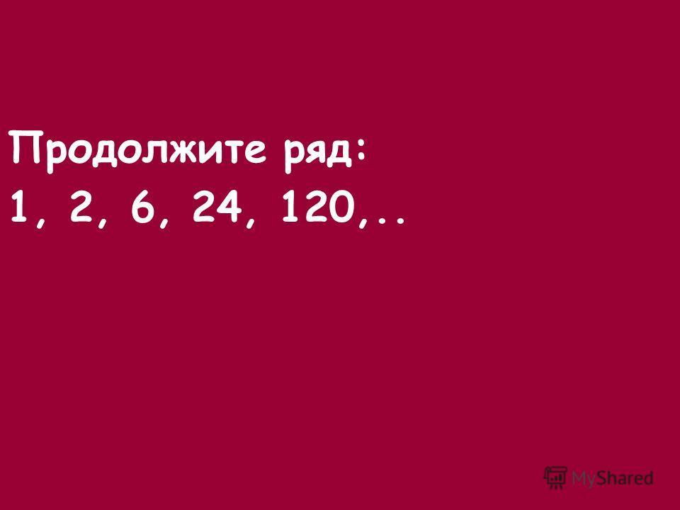 Продолжите ряд: 1, 2, 6, 24, 120,..