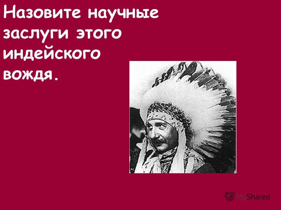 Назовите научные заслуги этого индейского вождя.