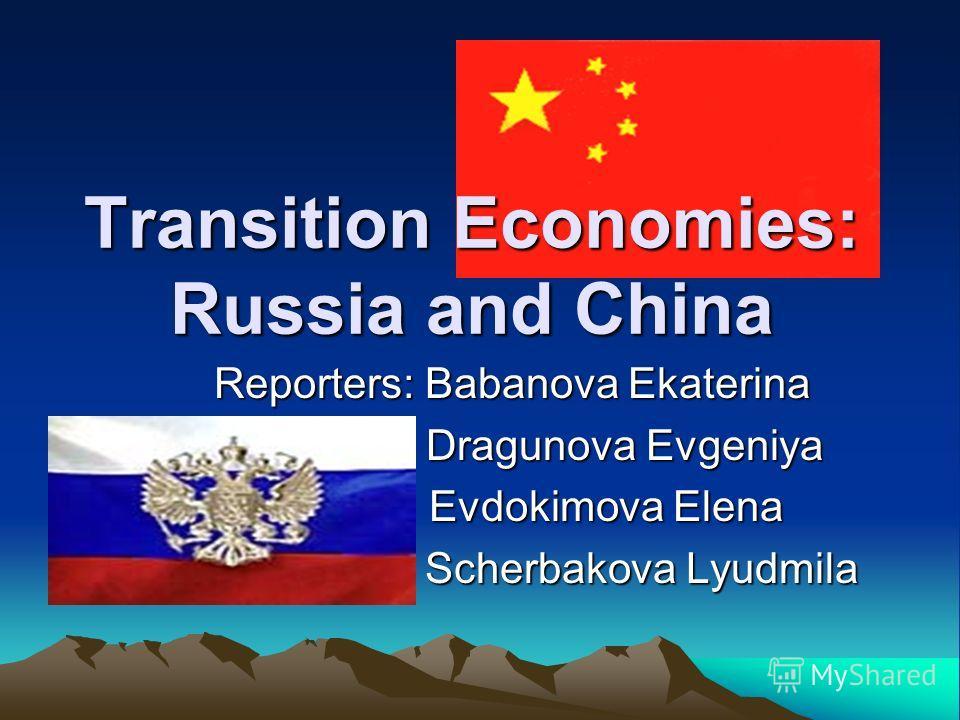 Transition Economies: Russia and China Reporters: Babanova Ekaterina Dragunova Evgeniya Dragunova Evgeniya Evdokimova Elena Evdokimova Elena Scherbakova Lyudmila Scherbakova Lyudmila