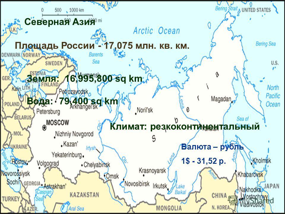 Северная Азия Земля: 16,995,800 sq km Вода: 79,400 sq km Климат: резкоконтинентальный Площадь России - 17,075 млн. кв. км. Валюта – рубль 1$ - 31,52 р.