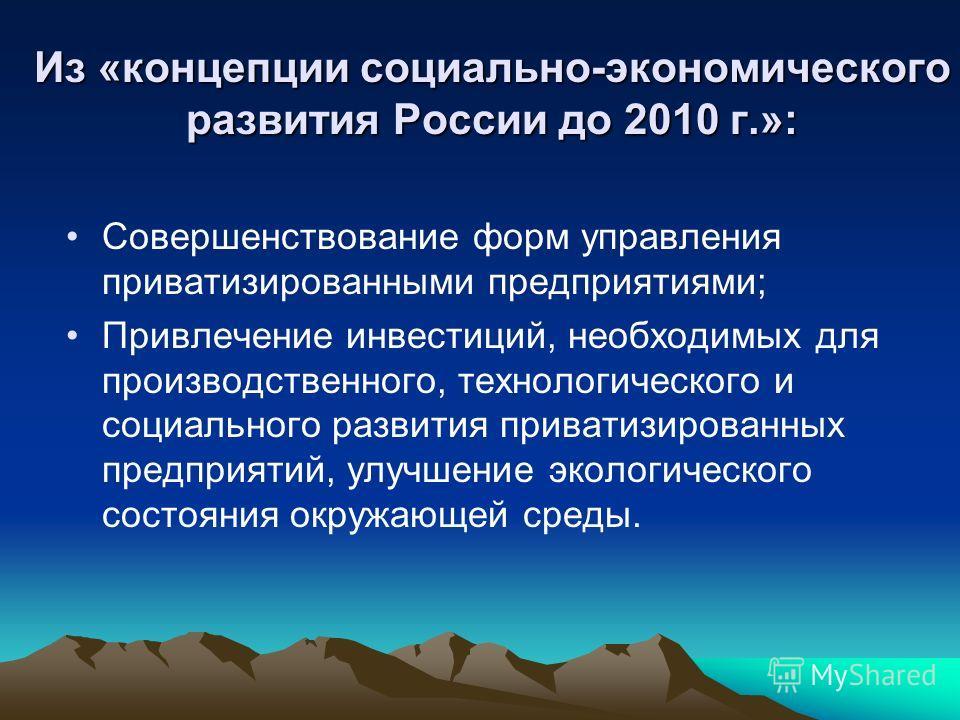 Из «концепции социально-экономического развития России до 2010 г.»: Совершенствование форм управления приватизированными предприятиями; Привлечение инвестиций, необходимых для производственного, технологического и социального развития приватизированн