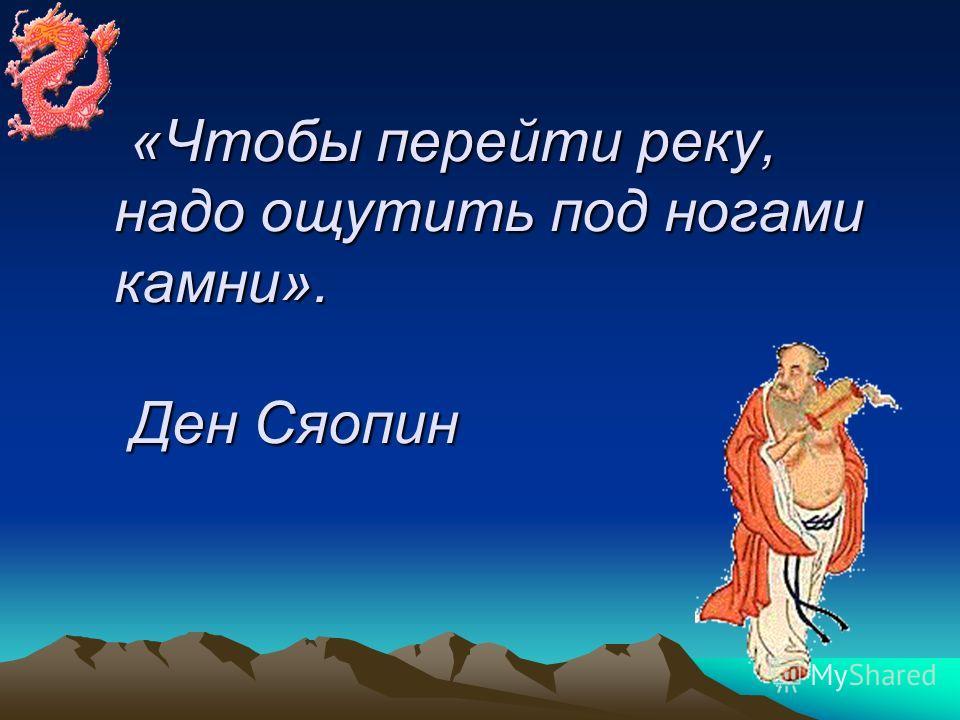 «Чтобы перейти реку, надо ощутить под ногами камни». Ден Сяопин «Чтобы перейти реку, надо ощутить под ногами камни». Ден Сяопин