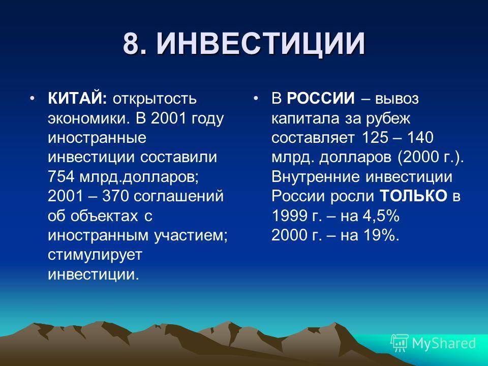 8. ИНВЕСТИЦИИ КИТАЙ: открытость экономики. В 2001 году иностранные инвестиции составили 754 млрд.долларов; 2001 – 370 соглашений об объектах с иностранным участием; стимулирует инвестиции. В РОССИИ – вывоз капитала за рубеж составляет 125 – 140 млрд.