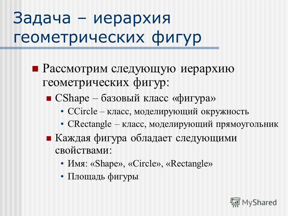 Задача – иерархия геометрических фигур Рассмотрим следующую иерархию геометрических фигур: CShape – базовый класс «фигура» CCircle – класс, моделирующий окружность CRectangle – класс, моделирующий прямоугольник Каждая фигура обладает следующими свойс