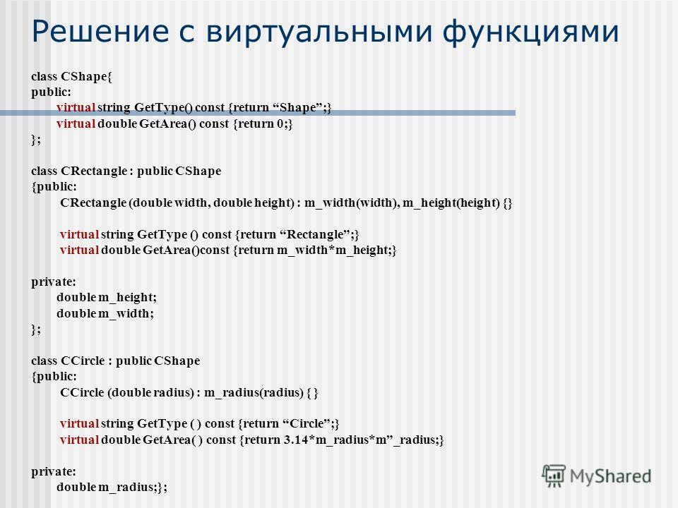 Решение с виртуальными функциями class CShape{ public: virtual string GetType() const {return Shape;} virtual double GetArea() const {return 0;} }; class CRectangle : public CShape {public: CRectangle (double width, double height) : m_width(width), m