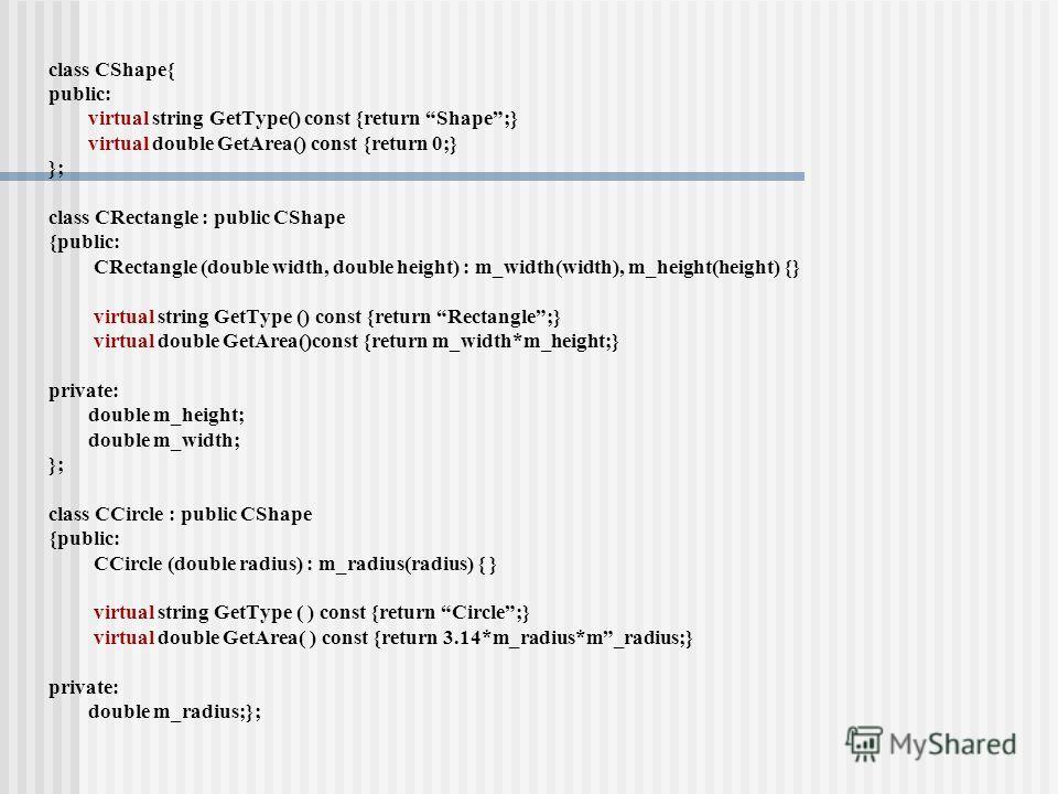 class CShape{ public: virtual string GetType() const {return Shape;} virtual double GetArea() const {return 0;} }; class CRectangle : public CShape {public: CRectangle (double width, double height) : m_width(width), m_height(height) {} virtual string