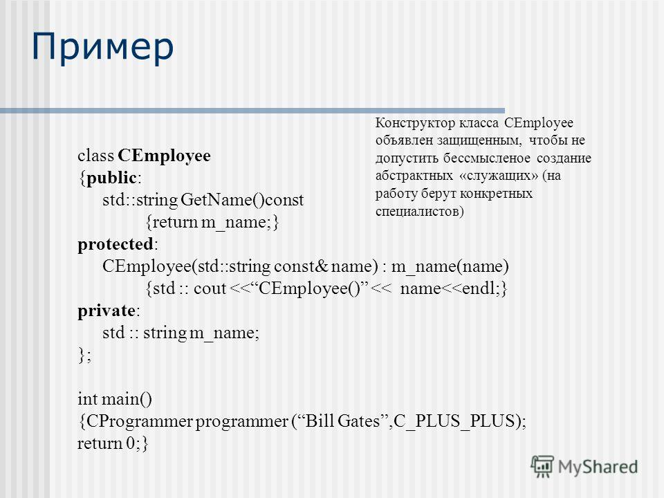 Пример class CEmployee {public: std::string GetName()const {return m_name;} protected: CEmployee(std::string const& name) : m_name(name) {std :: cout