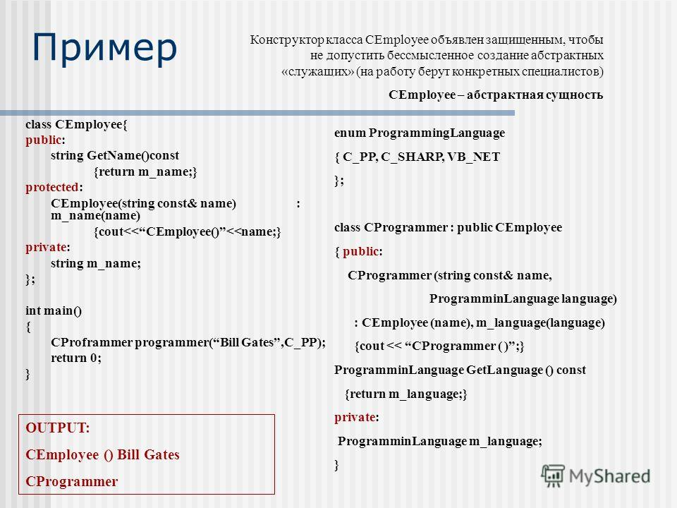 Пример class CEmployee{ public: string GetName()const {return m_name;} protected: CEmployee(string const& name): m_name(name) {cout