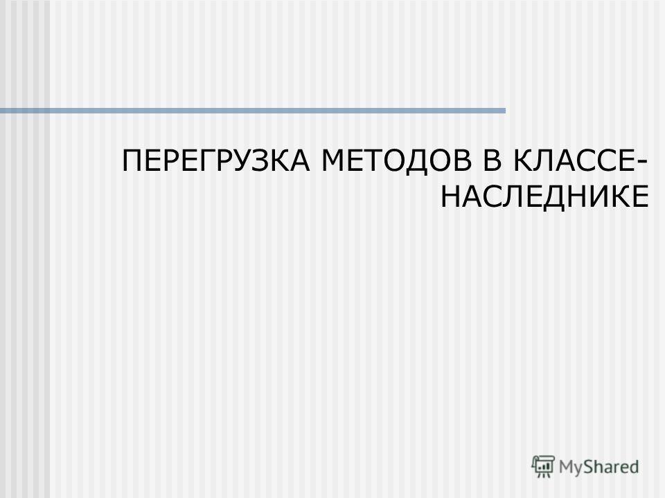 ПЕРЕГРУЗКА МЕТОДОВ В КЛАССЕ- НАСЛЕДНИКЕ