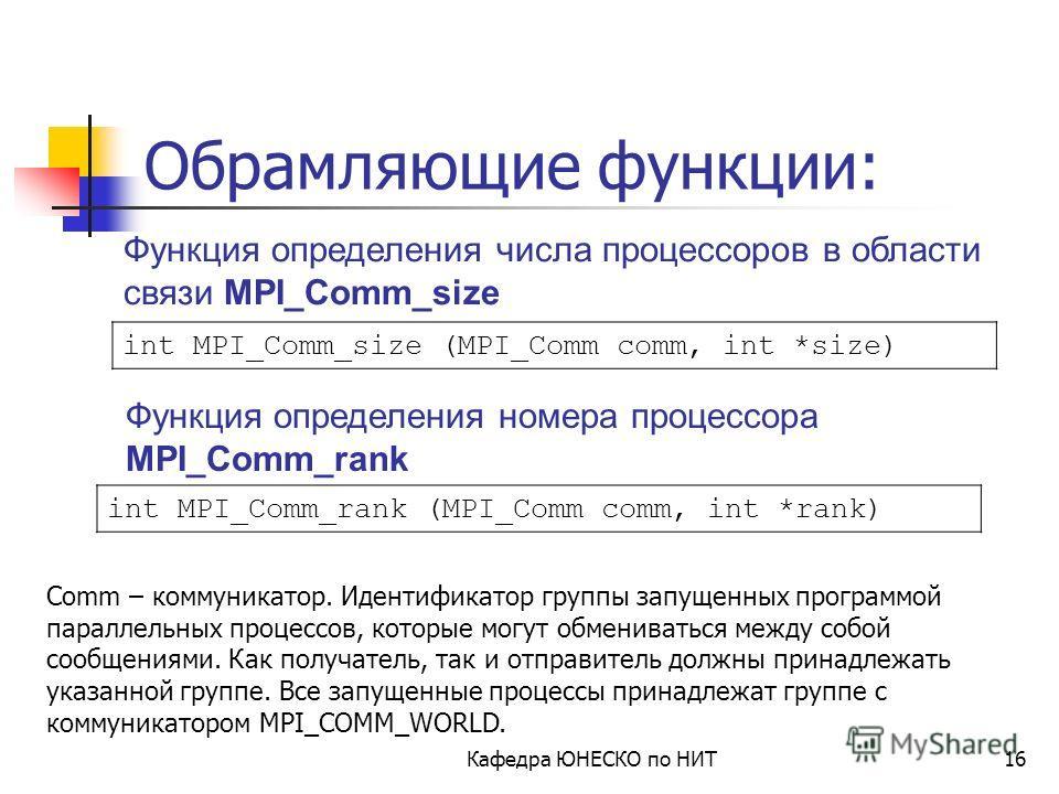 Кафедра ЮНЕСКО по НИТ15 Обрамляющие функции: int MPI_Init (int *argc, char **argv) int MPI_Finalize (void) Функция завершения MPI программ MPI_Finalize Функция инициализации MPI программ MPI_Init