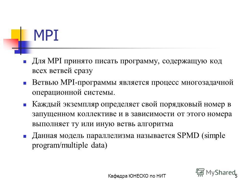 Кафедра ЮНЕСКО по НИТ4 История создания MPI MPI: A Message-Passing Interface Standard (1.1, June 12, 1995) MPI-2: Extensions to the Message-Passing Interface (July18,1997) MPI Standard: http://www.mpi-forum.org/docs/docs.html Marc Snir and William Gr