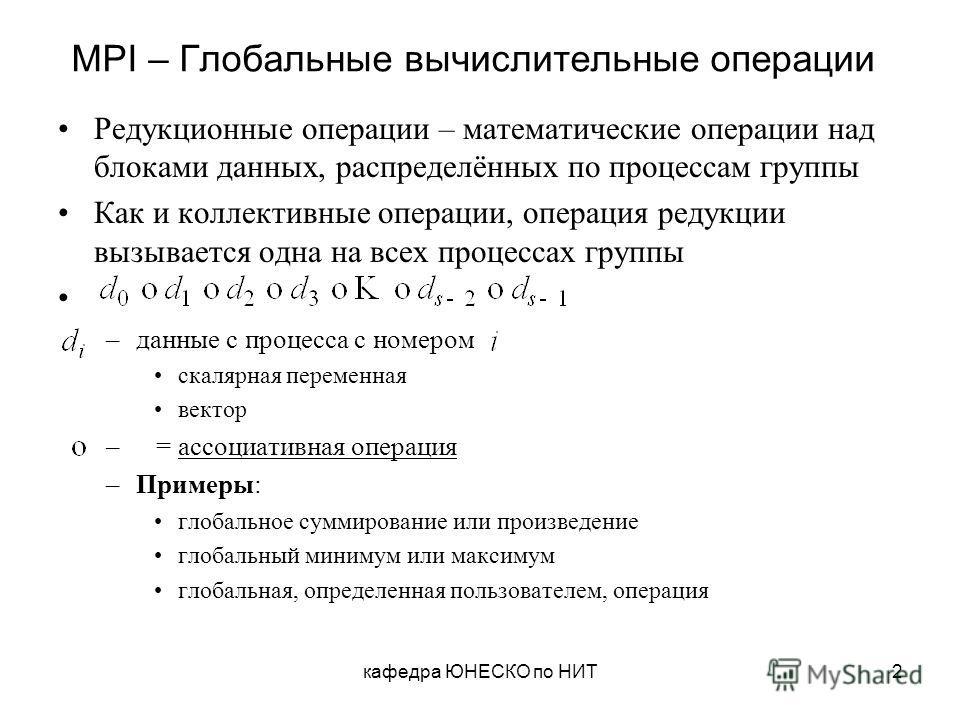 кафедра ЮНЕСКО по НИТ2 MPI – Глобальные вычислительные операции Редукционные операции – математические операции над блоками данных, распределённых по процессам группы Как и коллективные операции, операция редукции вызывается одна на всех процессах гр