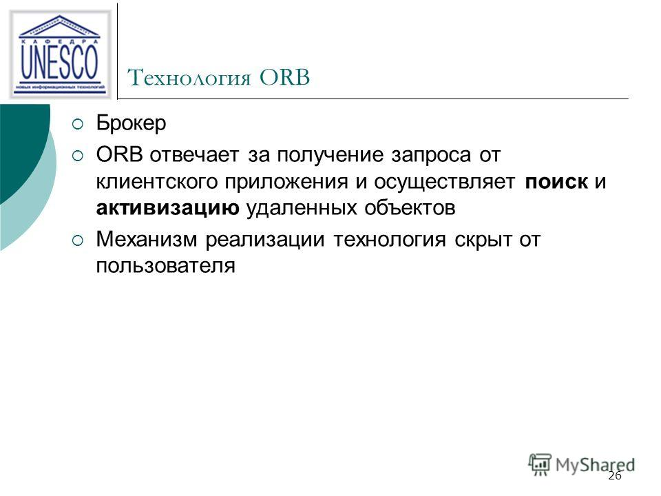 26 Технология ORB Брокер ORB отвечает за получение запроса от клиентского приложения и осуществляет поиск и активизацию удаленных объектов Механизм реализации технология скрыт от пользователя