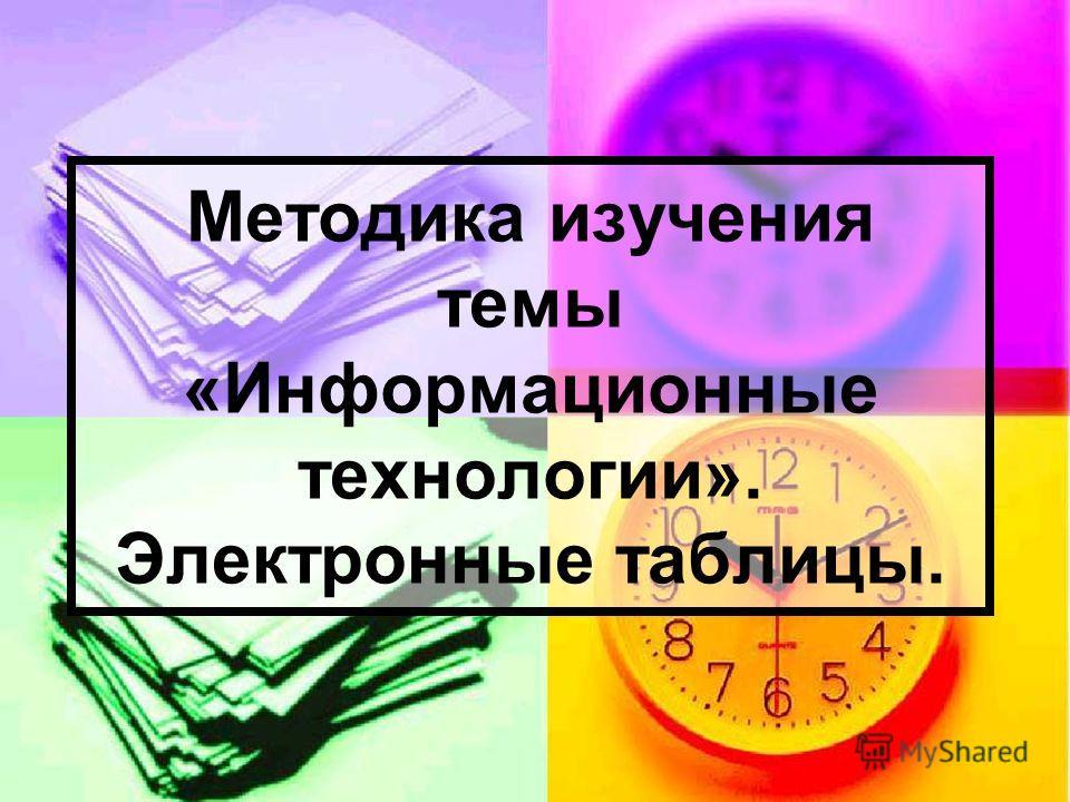 Методика изучения темы «Информационные технологии». Электронные таблицы.