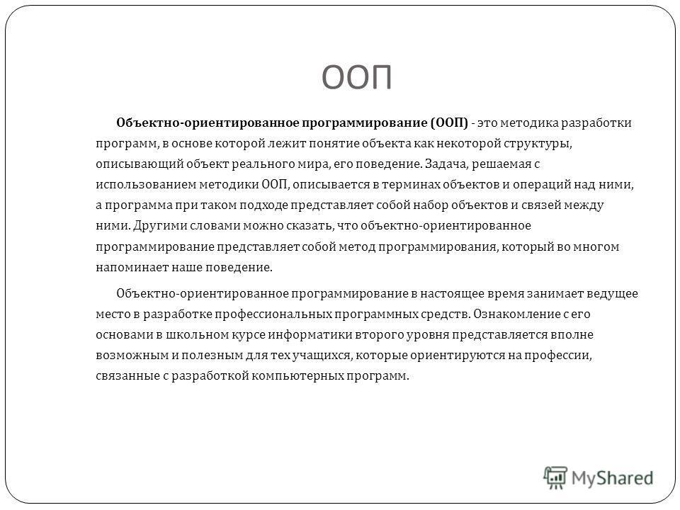 ООП Объектно - ориентированное программирование ( ООП ) - это методика разработки программ, в основе которой лежит понятие объекта как некоторой структуры, описывающий объект реального мира, его поведение. Задача, решаемая с использованием методики О