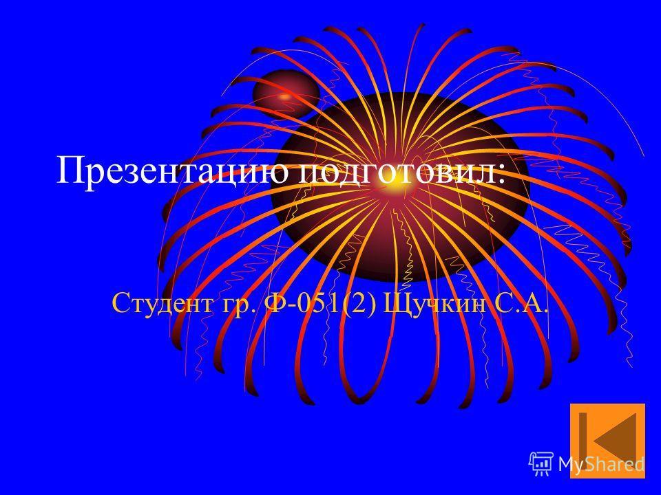 Презентацию подготовил: Студент гр. Ф-051(2) Щучкин С.А.