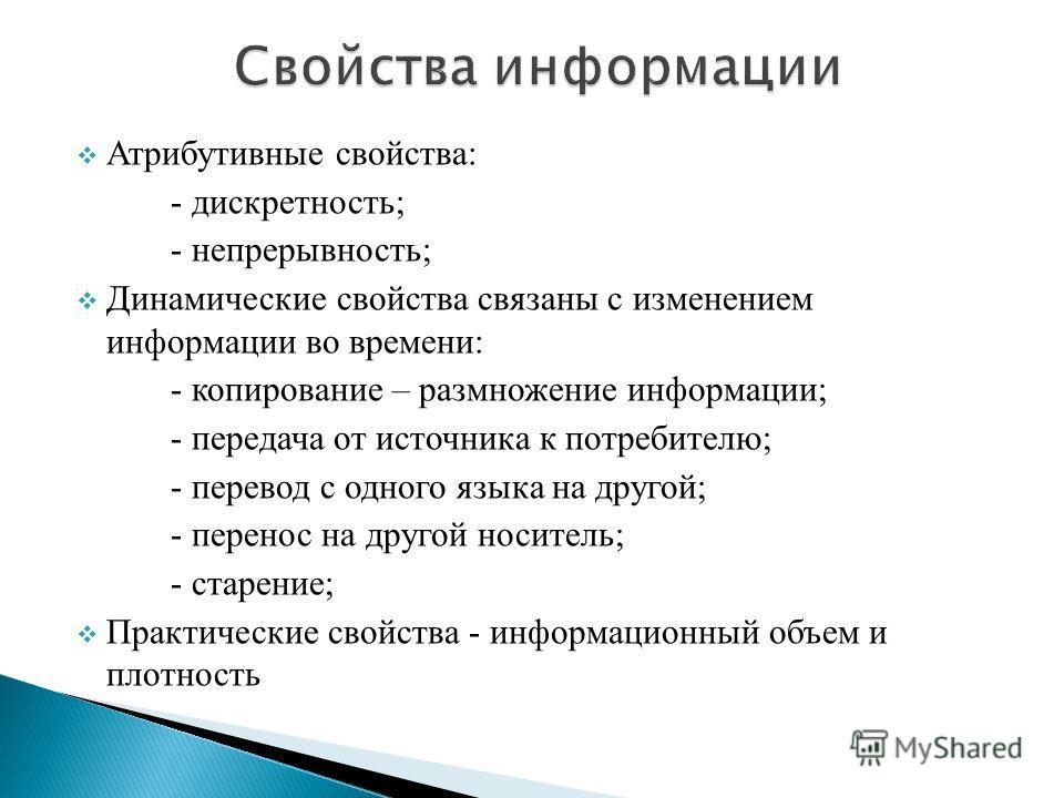 Атрибутивные свойства: - дискретность; - непрерывность; Динамические свойства связаны с изменением информации во времени: - копирование – размножение информации; - передача от источника к потребителю; - перевод с одного языка на другой; - перенос на