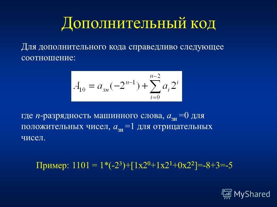 12 Дополнительный код Для дополнительного кода справедливо следующее соотношение: где n-разрядность машинного слова, a зн =0 для положительных чисел, a зн =1 для отрицательных чисел. Пример: 1101 = 1*(-2 3 )+[1x2 0 +1x2 1 +0x2 2 ]=-8+3=-5