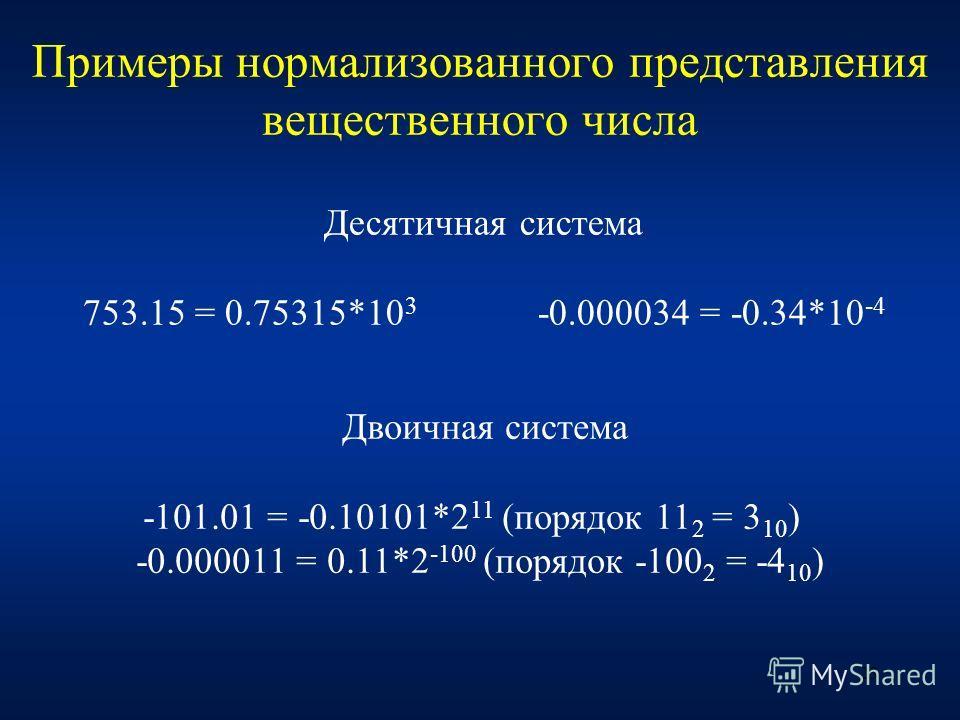 23 Примеры нормализованного представления вещественного числа Десятичная система 753.15 = 0.75315*10 3 -0.000034 = -0.34*10 -4 Двоичная система -101.01 = -0.10101*2 11 (порядок 11 2 = 3 10 ) -0.000011 = 0.11*2 -100 (порядок -100 2 = -4 10 )