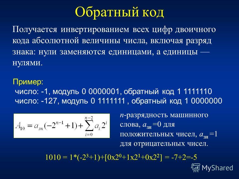 8 Обратный код Получается инвертированием всех цифр двоичного кода абсолютной величины числа, включая разряд знака: нули заменяются единицами, а единицы нулями. n-разрядность машинного слова, a зн =0 для положительных чисел, a зн =1 для отрицательных