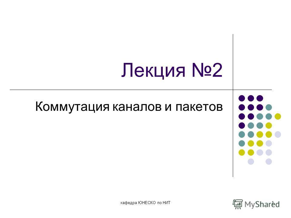 Лекция 2 Коммутация каналов и пакетов кафедра ЮНЕСКО по НИТ1
