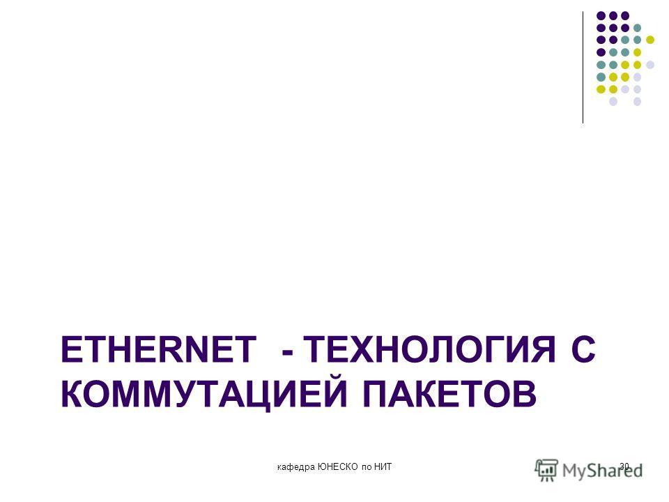 ETHERNET - ТЕХНОЛОГИЯ С КОММУТАЦИЕЙ ПАКЕТОВ кафедра ЮНЕСКО по НИТ30