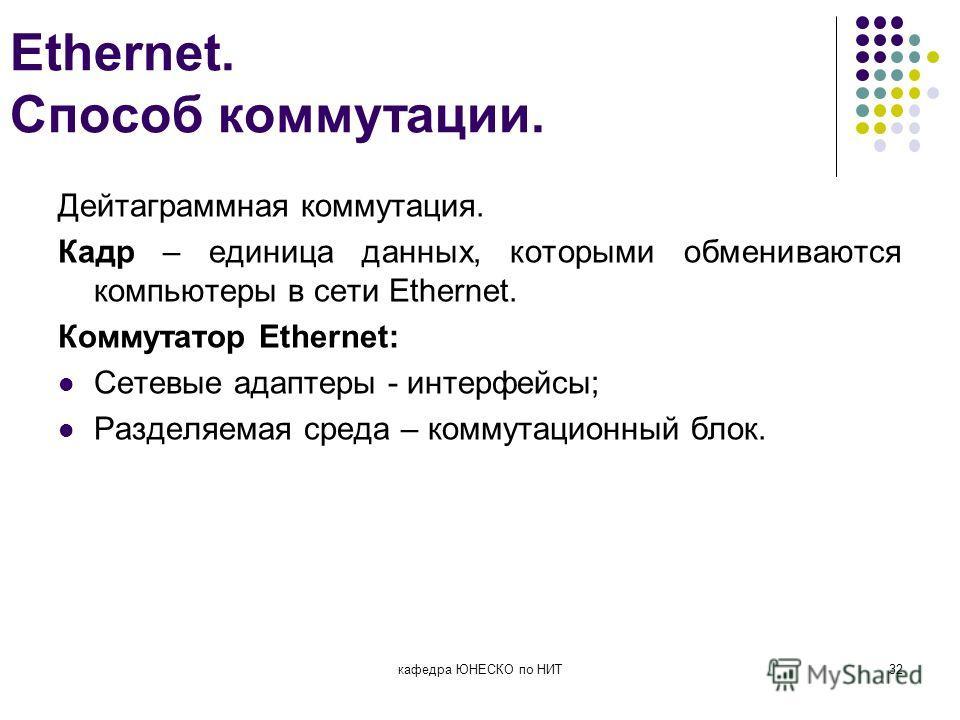 Ethernet. Способ коммутации. Дейтаграммная коммутация. Кадр – единица данных, которыми обмениваются компьютеры в сети Ethernet. Коммутатор Ethernet: Сетевые адаптеры - интерфейсы; Разделяемая среда – коммутационный блок. кафедра ЮНЕСКО по НИТ32