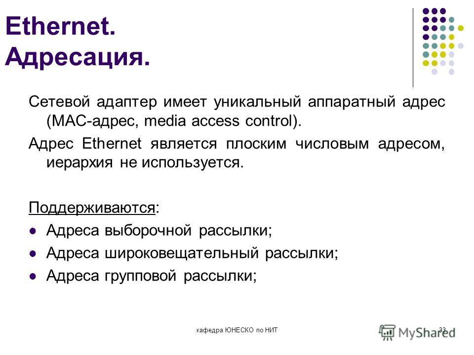 Ethernet. Адресация. Сетевой адаптер имеет уникальный аппаратный адрес (МАС-адрес, media access control). Адрес Ethernet является плоским числовым адресом, иерархия не используется. Поддерживаются: Адреса выборочной рассылки; Адреса широковещательный